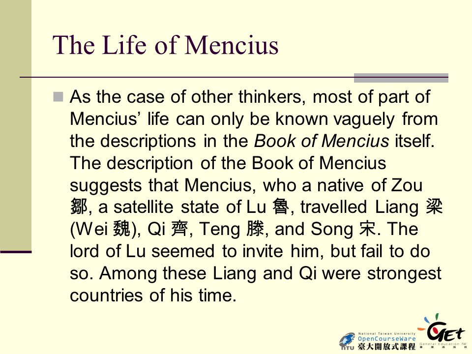 The Life of Mencius As the case of other thinkers, most of part of Mencius' life can only be known vaguely from the descriptions in the Book of Menciu