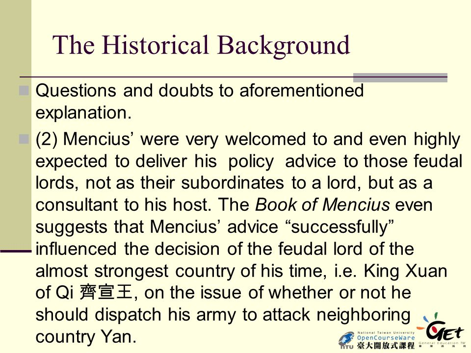 Main Ideas and arguments Mencius' observation on the state of affairs Following Mohist idea, Mencius demonstrated the destitute condition of the ruled people of his time: 狗彘食人食而不知檢,塗有餓莩而不知發;人死,則 曰:「非我也,歲也。」是何異於刺人而殺之,曰: 「非我也,兵也。」 Your dogs and swine eat the food of men, and you do not make any restrictive arrangements.