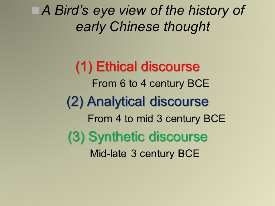 A Bird's eye view of the history of early Chinese thought (1) Ethical discourse From 6 to 4 century BCE (2) Analytical discourse From 4 to mid 3 centu