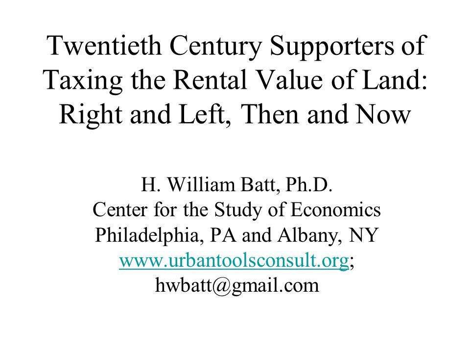 Twentieth Century Supporters of Taxing the Rental Value of Land: Right and Left, Then and Now H. William Batt, Ph.D. Center for the Study of Economics