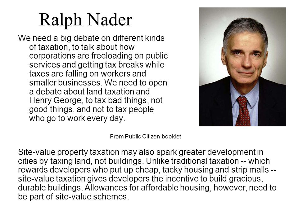 Ralph Nader We need a big debate on different kinds of taxation, to talk about how corporations are freeloading on public services and getting tax breaks while taxes are falling on workers and smaller businesses.