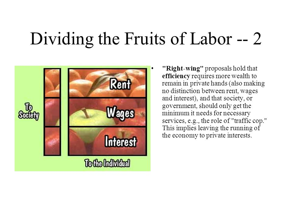Dividing the Fruits of Labor -- 2 Right-wing proposals hold that efficiency requires more wealth to remain in private hands (also making no distinction between rent, wages and interest), and that society, or government, should only get the minimum it needs for necessary services, e.g., the role of traffic cop. This implies leaving the running of the economy to private interests.