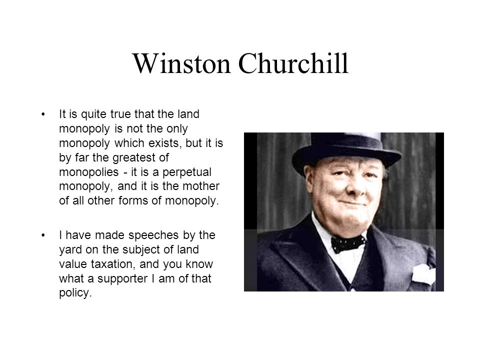 Winston Churchill It is quite true that the land monopoly is not the only monopoly which exists, but it is by far the greatest of monopolies - it is a perpetual monopoly, and it is the mother of all other forms of monopoly.
