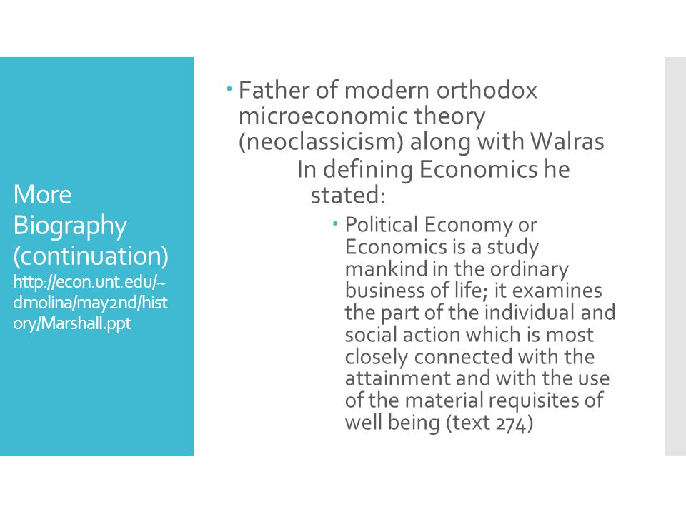 More Biography (continuation) http://econ.unt.edu/~ dmolina/may2nd/hist ory/Marshall.ppt  Father of modern orthodox microeconomic theory (neoclassicism) along with Walras In defining Economics he stated:  Political Economy or Economics is a study mankind in the ordinary business of life; it examines the part of the individual and social action which is most closely connected with the attainment and with the use of the material requisites of well being (text 274)