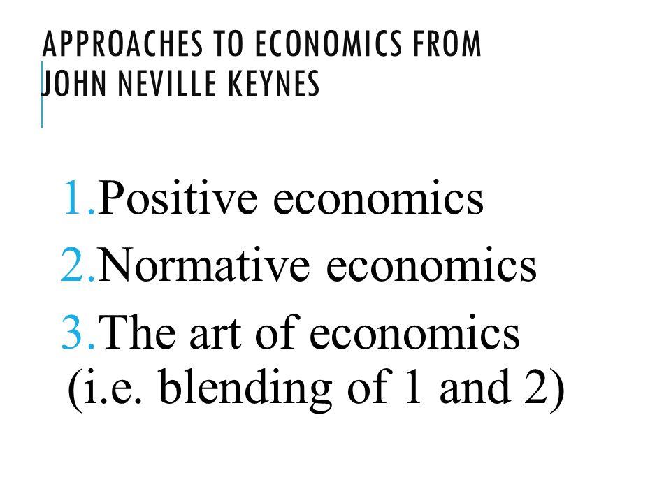 APPROACHES TO ECONOMICS FROM JOHN NEVILLE KEYNES 1.Positive economics 2.Normative economics 3.The art of economics (i.e.