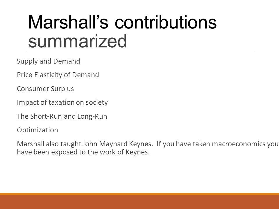 Marshall's contributions summarized Supply and Demand Price Elasticity of Demand Consumer Surplus Impact of taxation on society The Short-Run and Long-Run Optimization Marshall also taught John Maynard Keynes.