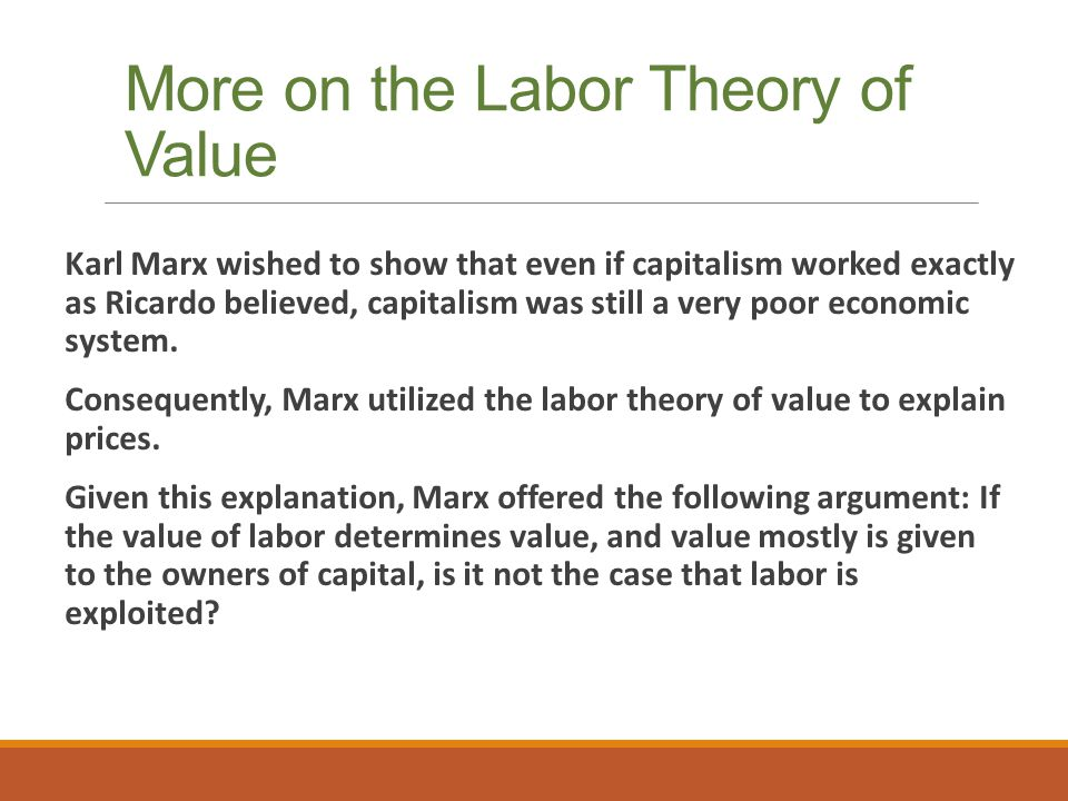 More on the Labor Theory of Value Karl Marx wished to show that even if capitalism worked exactly as Ricardo believed, capitalism was still a very poor economic system.