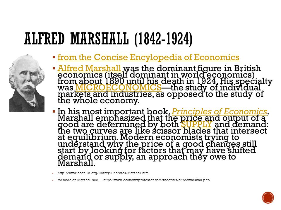 ALFRED MARSHALL (1842-1924)  from the Concise Encylopedia of Economics from the Concise Encylopedia of Economics  Alfred Marshall was the dominant figure in British economics (itself dominant in world economics) from about 1890 until his death in 1924.