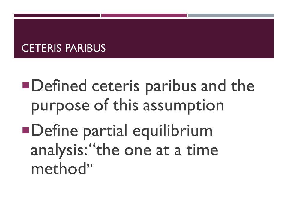 CETERIS PARIBUS  Defined ceteris paribus and the purpose of this assumption  Define partial equilibrium analysis: the one at a time method