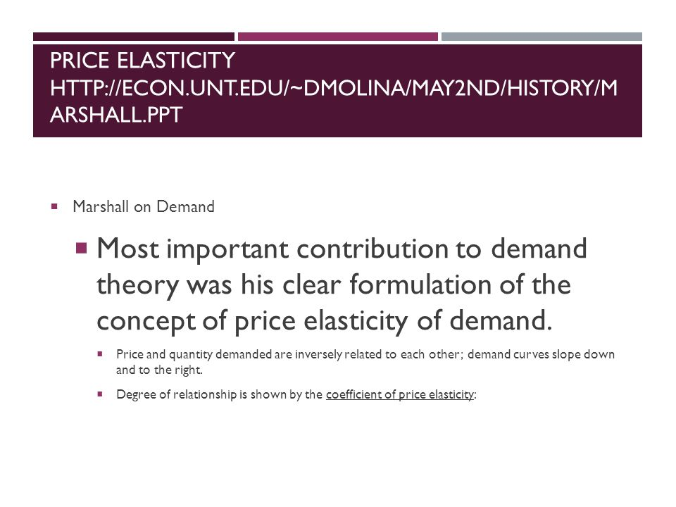 PRICE ELASTICITY HTTP://ECON.UNT.EDU/~DMOLINA/MAY2ND/HISTORY/M ARSHALL.PPT  Marshall on Demand  Most important contribution to demand theory was his clear formulation of the concept of price elasticity of demand.