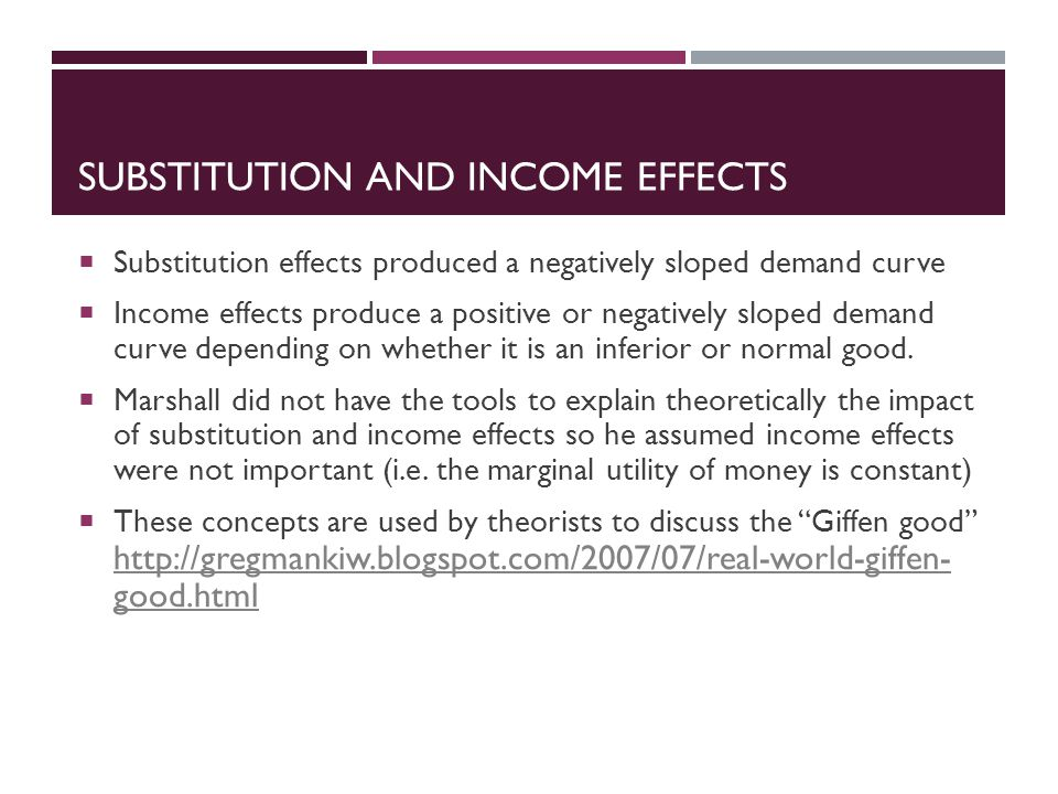 SUBSTITUTION AND INCOME EFFECTS  Substitution effects produced a negatively sloped demand curve  Income effects produce a positive or negatively sloped demand curve depending on whether it is an inferior or normal good.