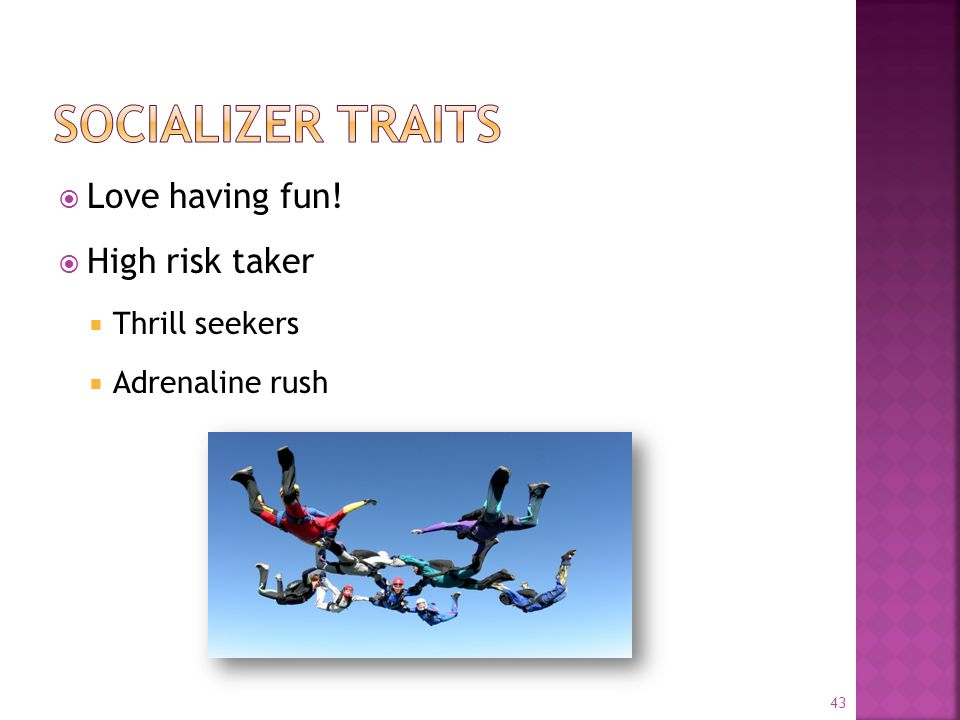  Love having fun!  High risk taker  Thrill seekers  Adrenaline rush 43