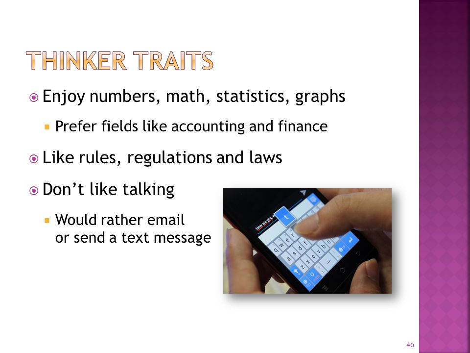  Enjoy numbers, math, statistics, graphs  Prefer fields like accounting and finance  Like rules, regulations and laws  Don't like talking  Would rather email or send a text message 46