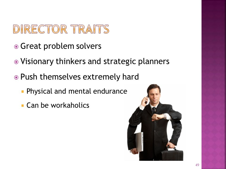  Great problem solvers  Visionary thinkers and strategic planners  Push themselves extremely hard  Physical and mental endurance  Can be workaholics 49