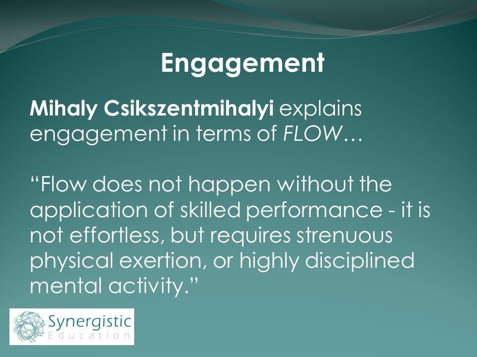 Engagement Mihaly Csikszentmihalyi explains engagement in terms of FLOW… Flow does not happen without the application of skilled performance - it is not effortless, but requires strenuous physical exertion, or highly disciplined mental activity.