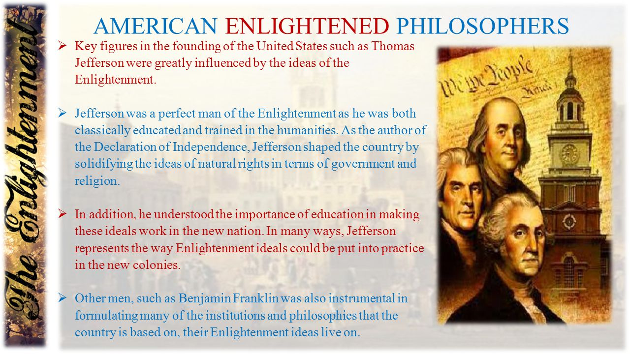 AMERICAN ENLIGHTENED PHILOSOPHERS  Key figures in the founding of the United States such as Thomas Jefferson were greatly influenced by the ideas of