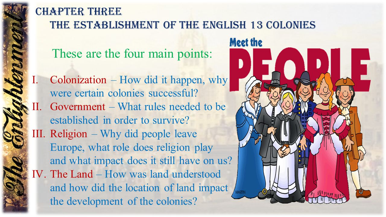 Chapter Three The Establishment of the English 13 Colonies These are the four main points: I.Colonization – How did it happen, why were certain coloni