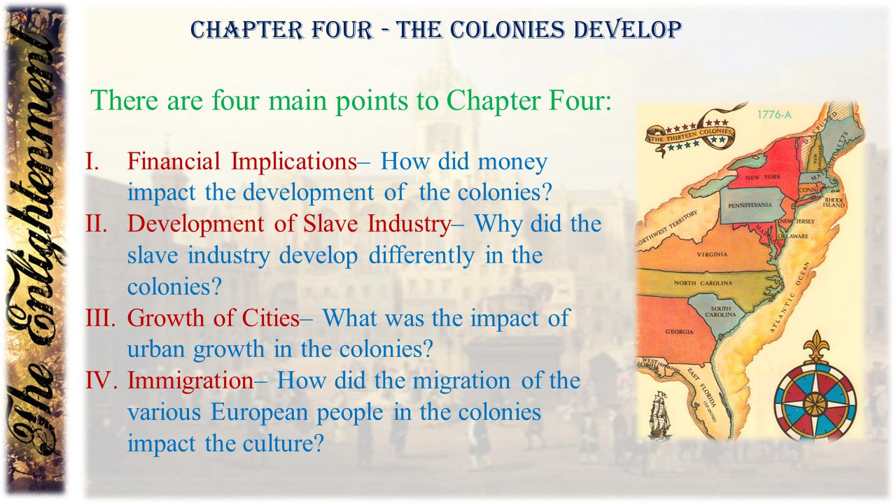Chapter Four - The Colonies Develop There are four main points to Chapter Four: I.Financial Implications– How did money impact the development of the