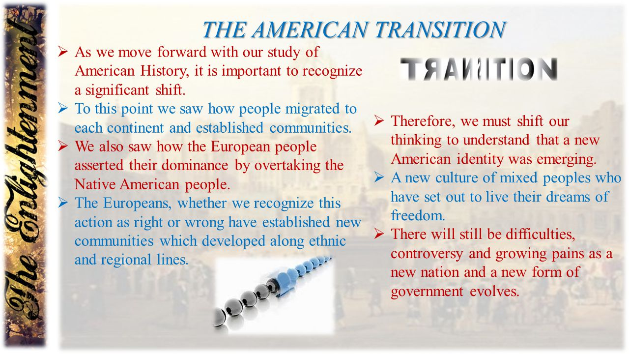 THE AMERICAN TRANSITION  As we move forward with our study of American History, it is important to recognize a significant shift.  To this point we
