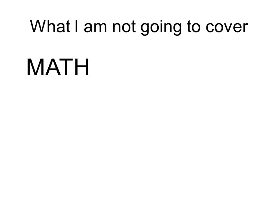 What I am not going to cover MATH