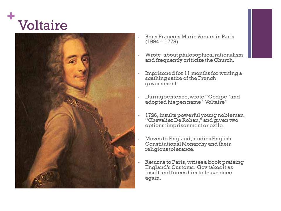 + Voltaire Born Francois Marie Arouet in Paris (1694 – 1778) Wrote about philosophical rationalism and frequently criticize the Church. Imprisoned for