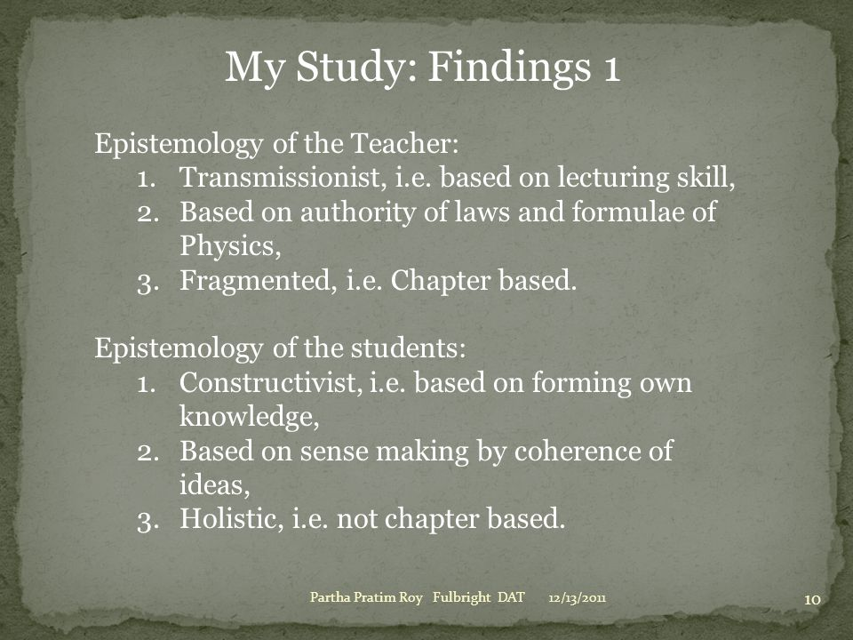 12/13/2011Partha Pratim Roy Fulbright DAT 10 My Study: Findings 1 Epistemology of the Teacher: 1.Transmissionist, i.e. based on lecturing skill, 2.Bas