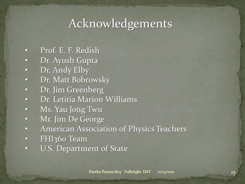 12/13/2011Partha Pratim Roy Fulbright DAT 15 Acknowledgements Prof. E. F. Redish Prof. E. F. Redish Dr. Ayush Gupta Dr. Ayush Gupta Dr. Andy Elby Dr.