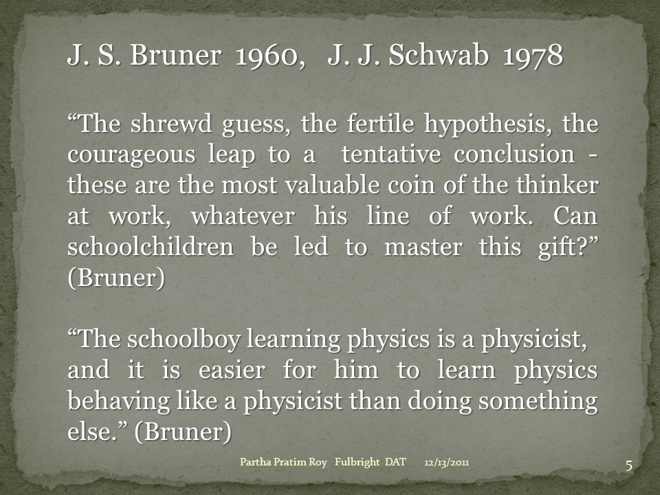 """12/13/2011Partha Pratim Roy Fulbright DAT 5 J. S. Bruner 1960, J. J. Schwab 1978 """"The shrewd guess, the fertile hypothesis, the courageous leap to a t"""