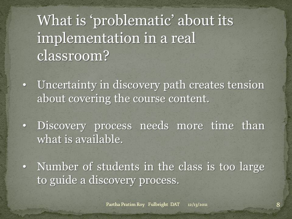 12/13/2011Partha Pratim Roy Fulbright DAT 8 What is 'problematic' about its implementation in a real classroom? Uncertainty in discovery path creates