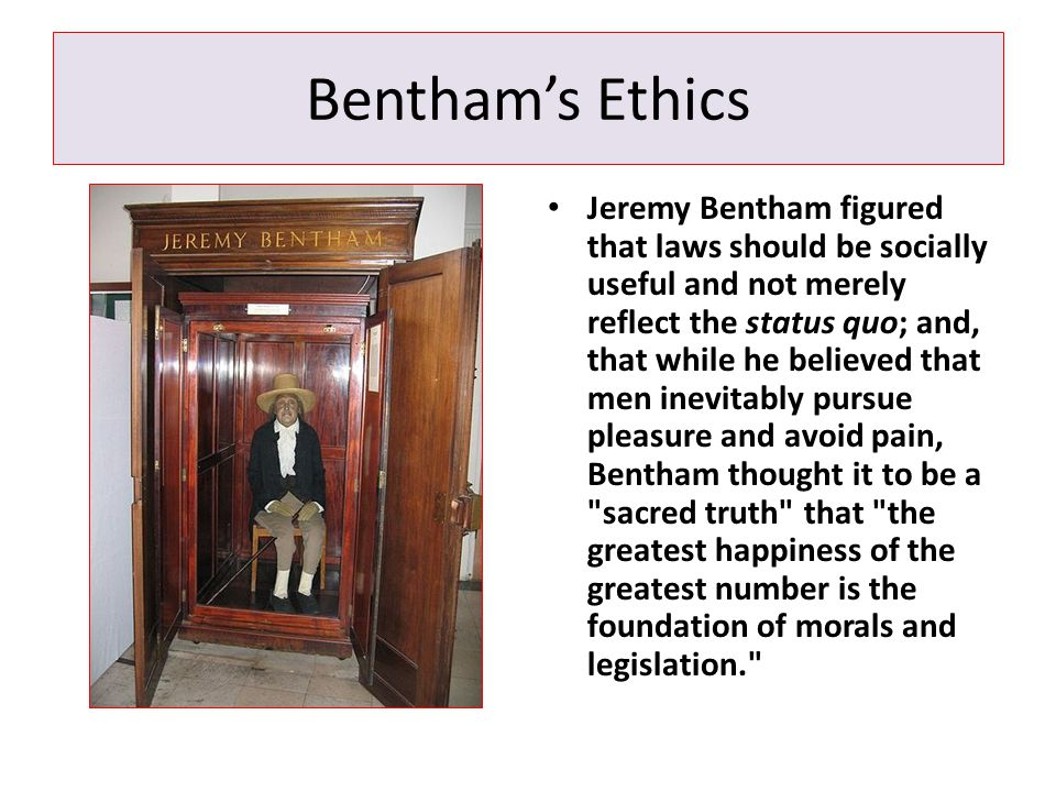 Bentham's Ethics Jeremy Bentham figured that laws should be socially useful and not merely reflect the status quo; and, that while he believed that me