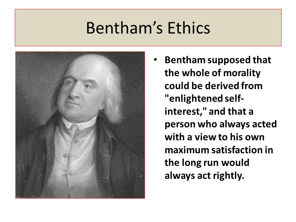 Bentham's Ethics Bentham supposed that the whole of morality could be derived from