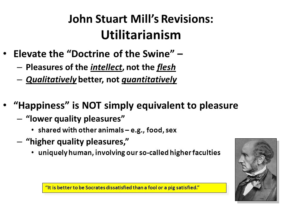 "John Stuart Mill's Revisions: Utilitarianism Elevate the ""Doctrine of the Swine"" – – Pleasures of the intellect, not the flesh – Qualitatively better,"