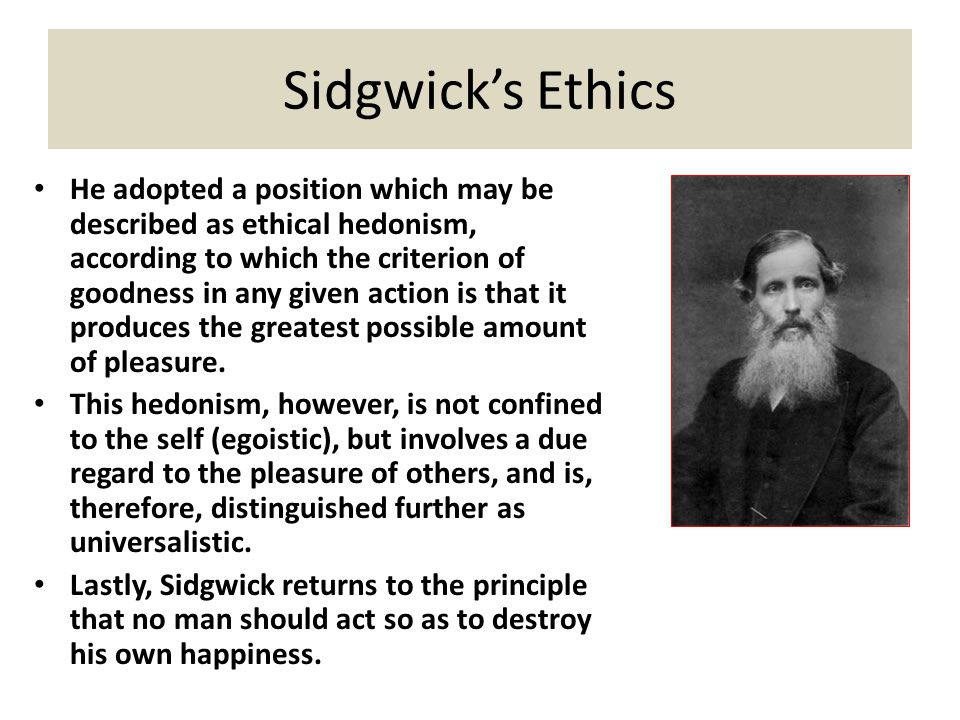 Sidgwick's Ethics He adopted a position which may be described as ethical hedonism, according to which the criterion of goodness in any given action i