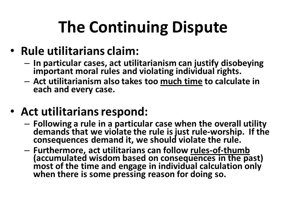 The Continuing Dispute Rule utilitarians claim: – In particular cases, act utilitarianism can justify disobeying important moral rules and violating i