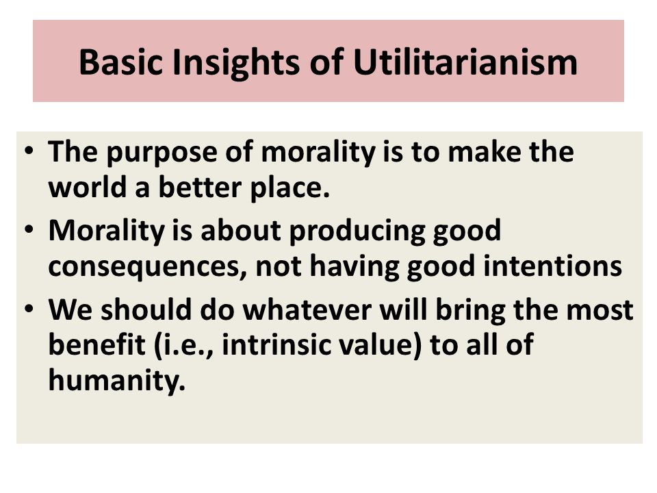 Basic Insights of Utilitarianism The purpose of morality is to make the world a better place. Morality is about producing good consequences, not havin