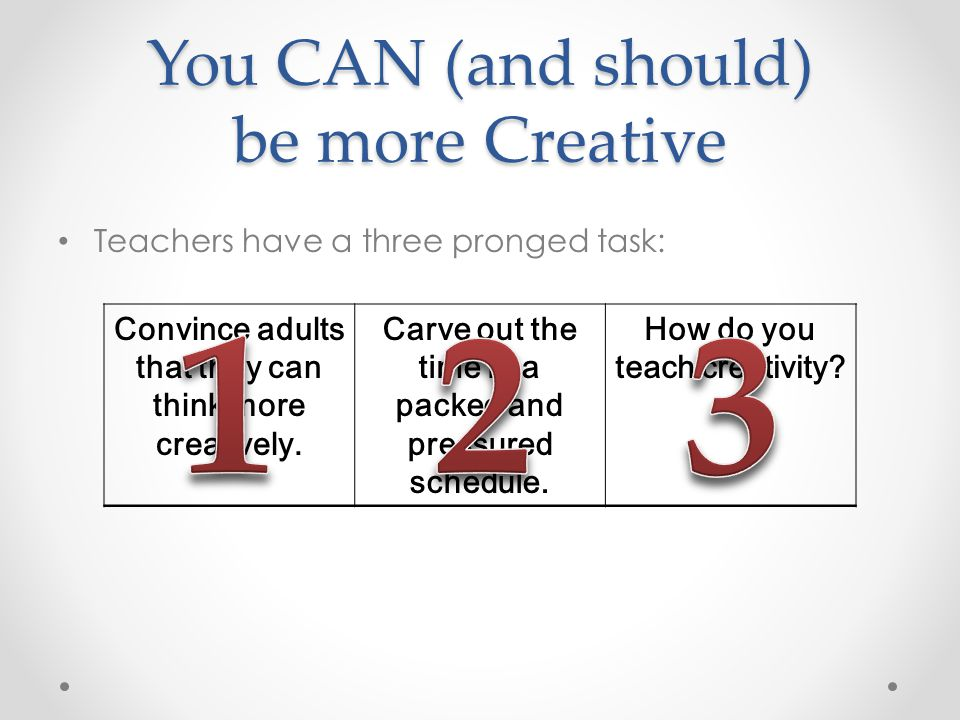 You CAN (and should) be more Creative Teachers have a three pronged task: Convince adults that they can think more creatively.