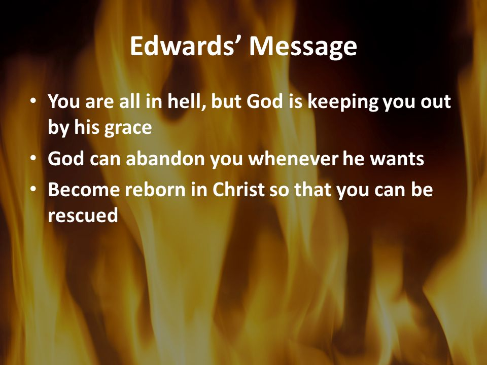 Edwards' Message You are all in hell, but God is keeping you out by his grace God can abandon you whenever he wants Become reborn in Christ so that you can be rescued
