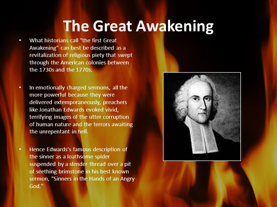 The Great Awakening What historians call the first Great Awakening can best be described as a revitalization of religious piety that swept through the American colonies between the 1730s and the 1770s.