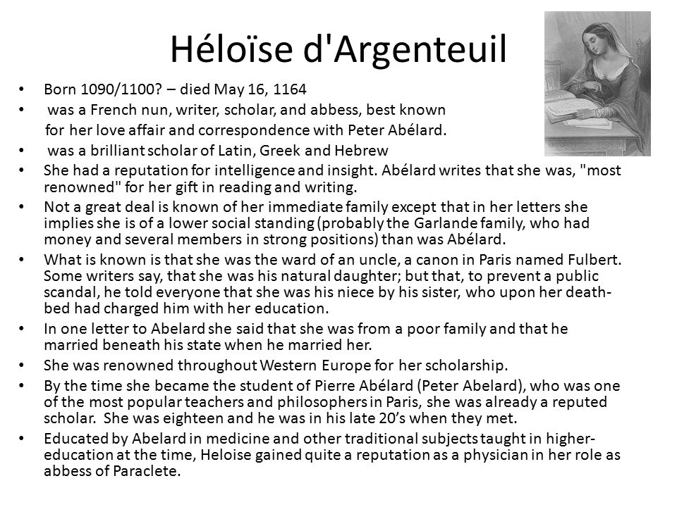 Héloïse d'Argenteuil Born 1090/1100? – died May 16, 1164 was a French nun, writer, scholar, and abbess, best known for her love affair and corresponde