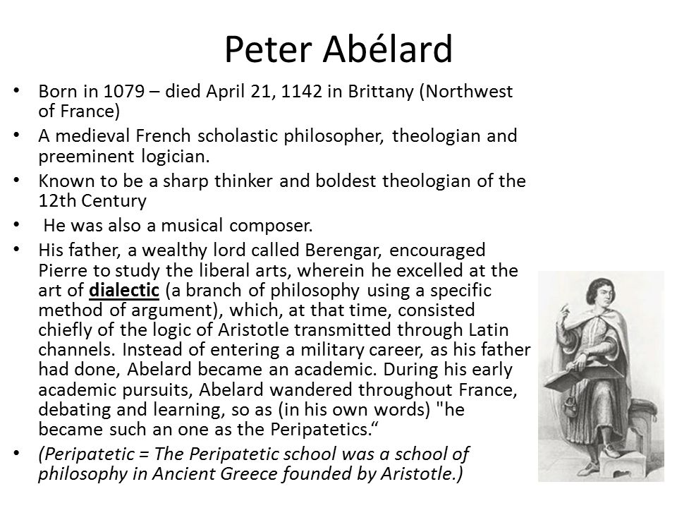 Peter Abélard Born in 1079 – died April 21, 1142 in Brittany (Northwest of France) A medieval French scholastic philosopher, theologian and preeminent logician.