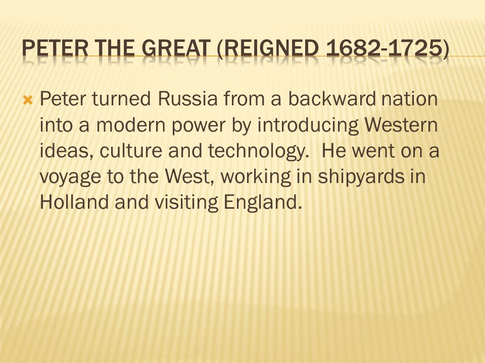  Peter turned Russia from a backward nation into a modern power by introducing Western ideas, culture and technology.