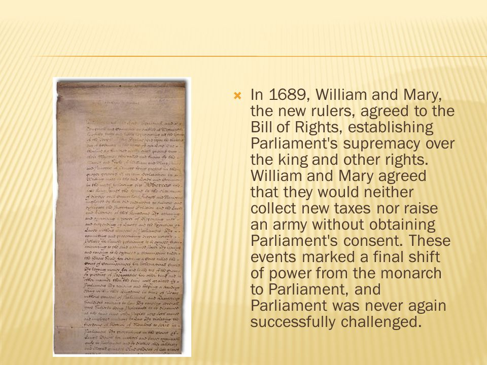  In 1689, William and Mary, the new rulers, agreed to the Bill of Rights, establishing Parliament s supremacy over the king and other rights.
