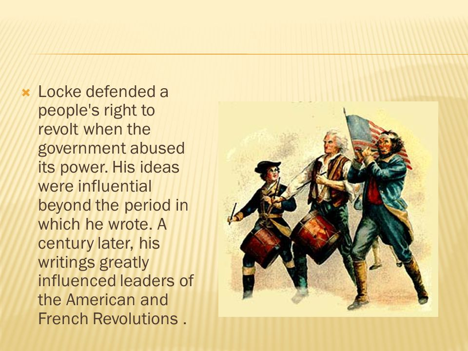  Locke defended a people s right to revolt when the government abused its power.