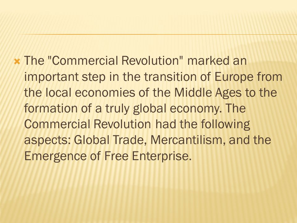  The Commercial Revolution marked an important step in the transition of Europe from the local economies of the Middle Ages to the formation of a truly global economy.