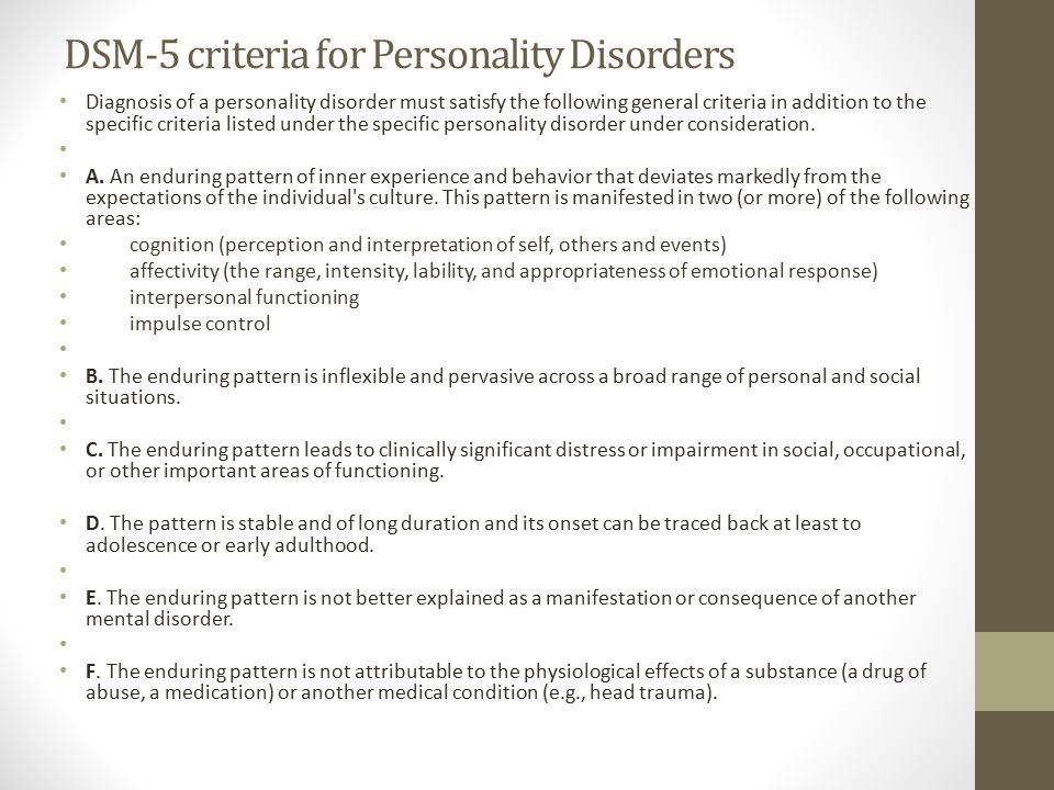 DSM-5 criteria for Personality Disorders Diagnosis of a personality disorder must satisfy the following general criteria in addition to the specific criteria listed under the specific personality disorder under consideration.