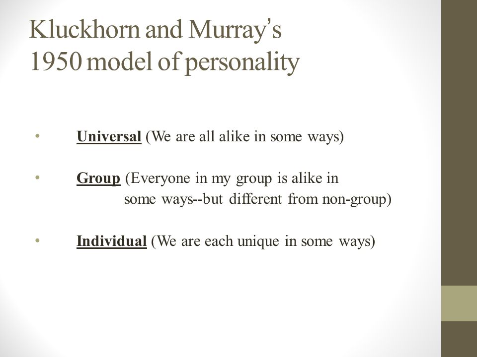 Kluckhorn and Murray ' s 1950 model of personality Universal (We are all alike in some ways) Group (Everyone in my group is alike in some ways--but different from non-group) Individual (We are each unique in some ways)