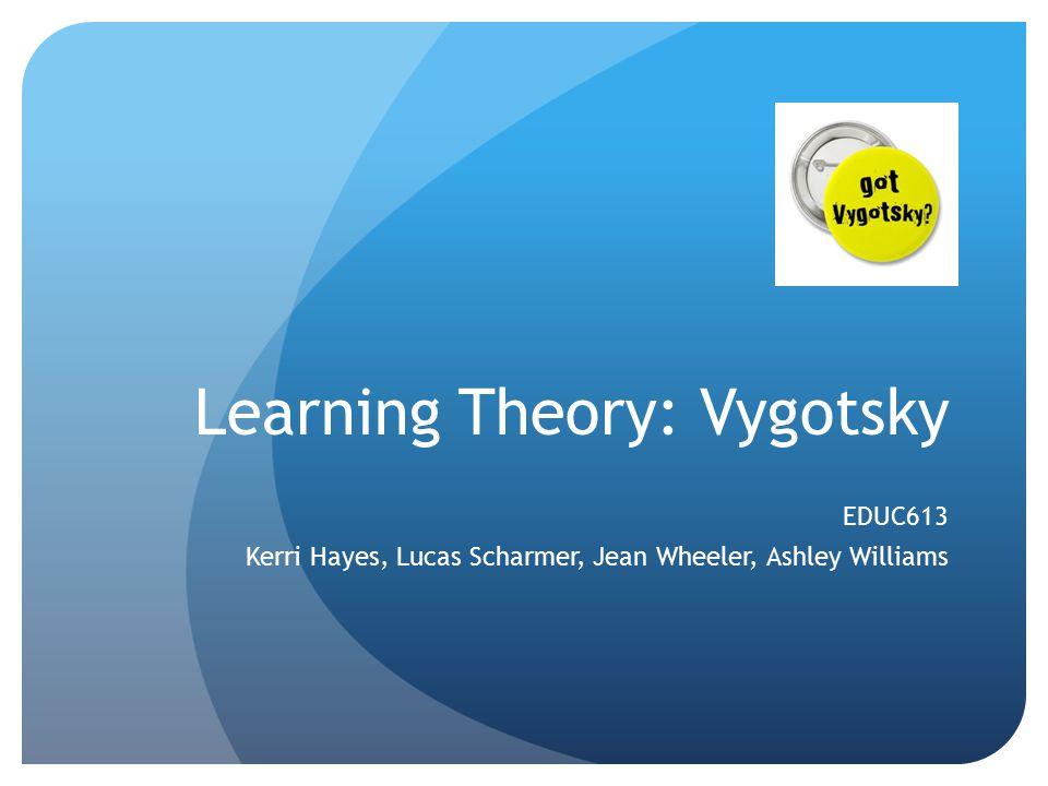 Learning Theory: Vygotsky EDUC613 Kerri Hayes, Lucas Scharmer, Jean Wheeler, Ashley Williams