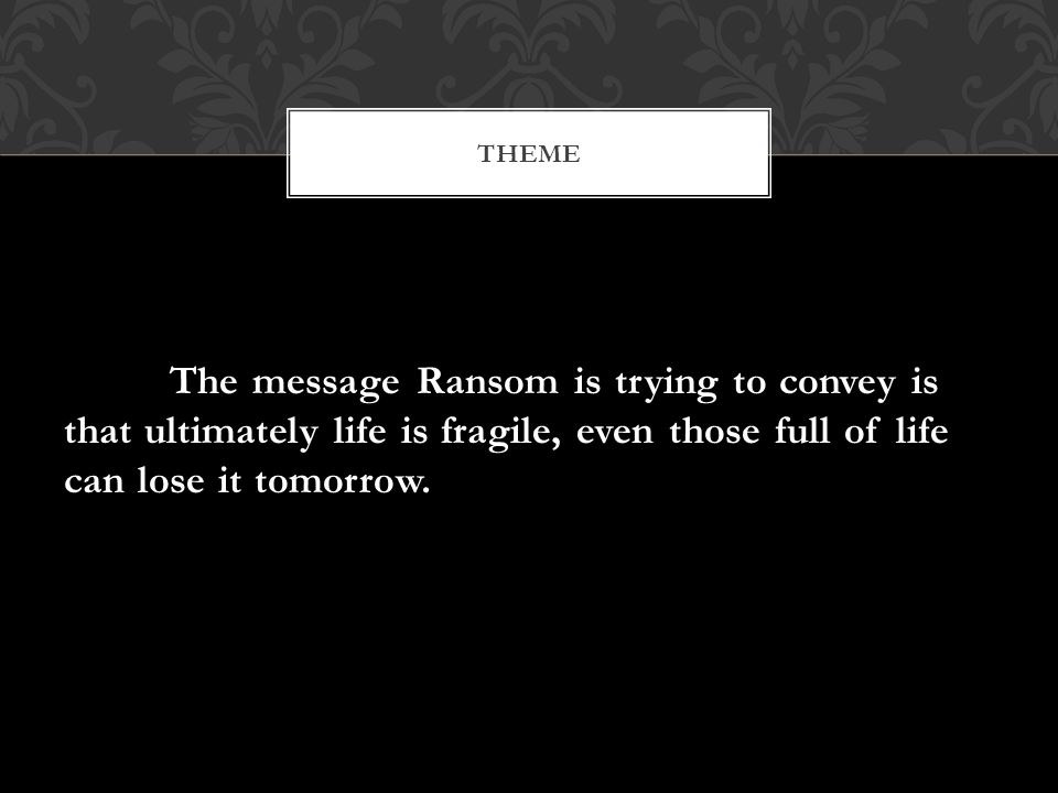 The message Ransom is trying to convey is that ultimately life is fragile, even those full of life can lose it tomorrow. THEME