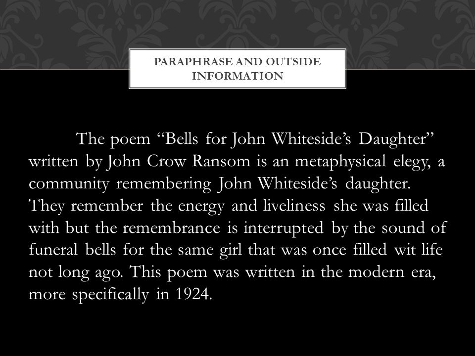 PARAPHRASE AND OUTSIDE INFORMATION The poem Bells for John Whiteside's Daughter written by John Crow Ransom is an metaphysical elegy, a community remembering John Whiteside's daughter.