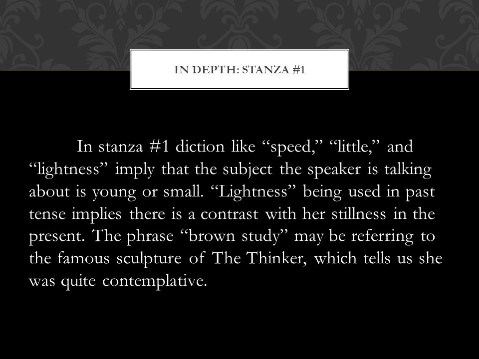 "In stanza #1 diction like ""speed,"" ""little,"" and ""lightness"" imply that the subject the speaker is talking about is young or small. ""Lightness"" being"